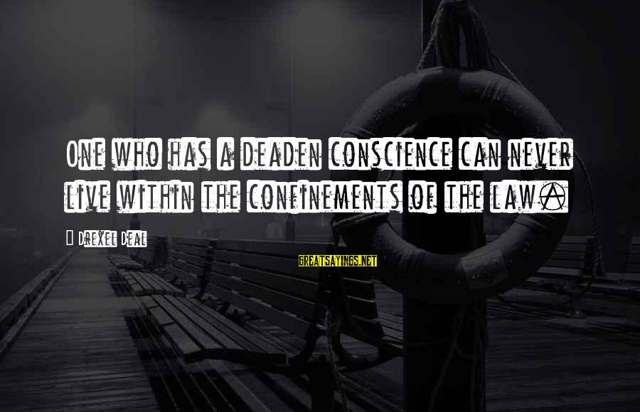 Good Hearted Sayings By Drexel Deal: One who has a deaden conscience can never live within the confinements of the law.