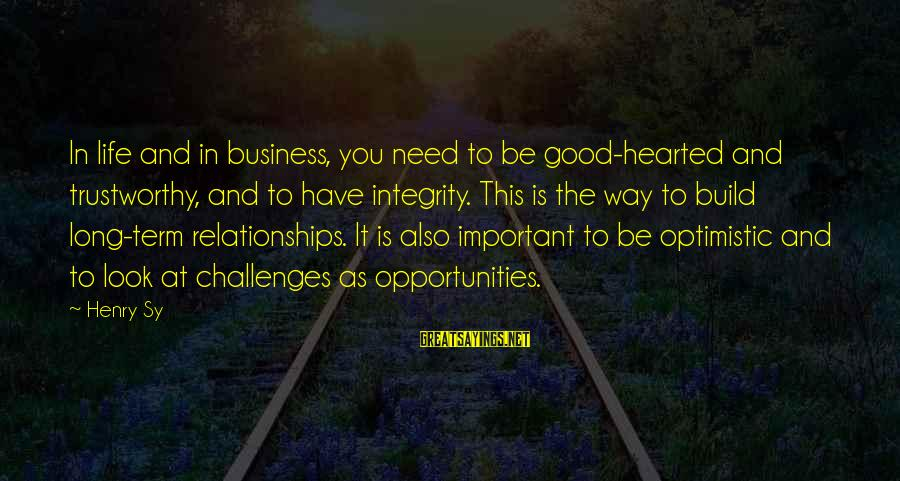 Good Hearted Sayings By Henry Sy: In life and in business, you need to be good-hearted and trustworthy, and to have
