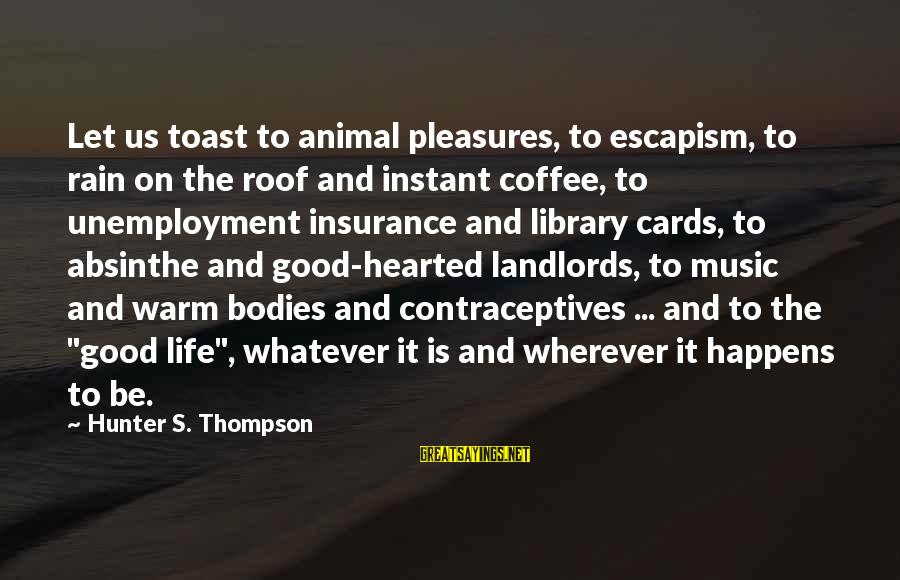 Good Hearted Sayings By Hunter S. Thompson: Let us toast to animal pleasures, to escapism, to rain on the roof and instant
