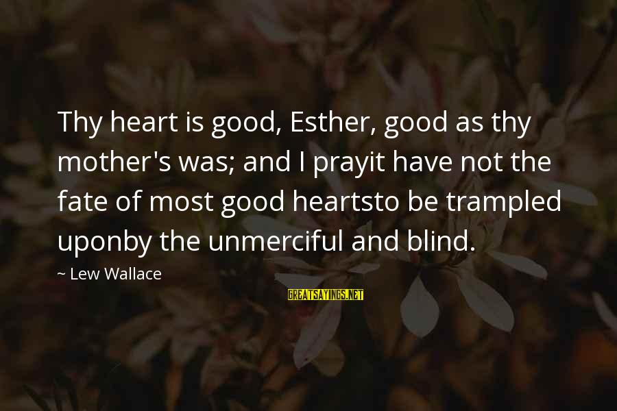 Good Hearted Sayings By Lew Wallace: Thy heart is good, Esther, good as thy mother's was; and I prayit have not