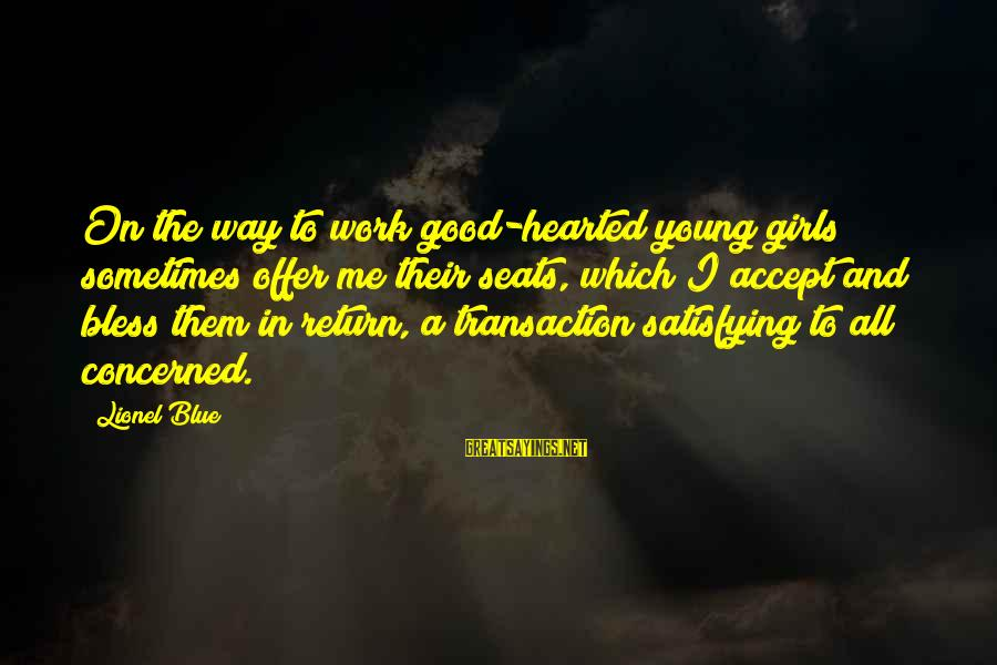 Good Hearted Sayings By Lionel Blue: On the way to work good-hearted young girls sometimes offer me their seats, which I