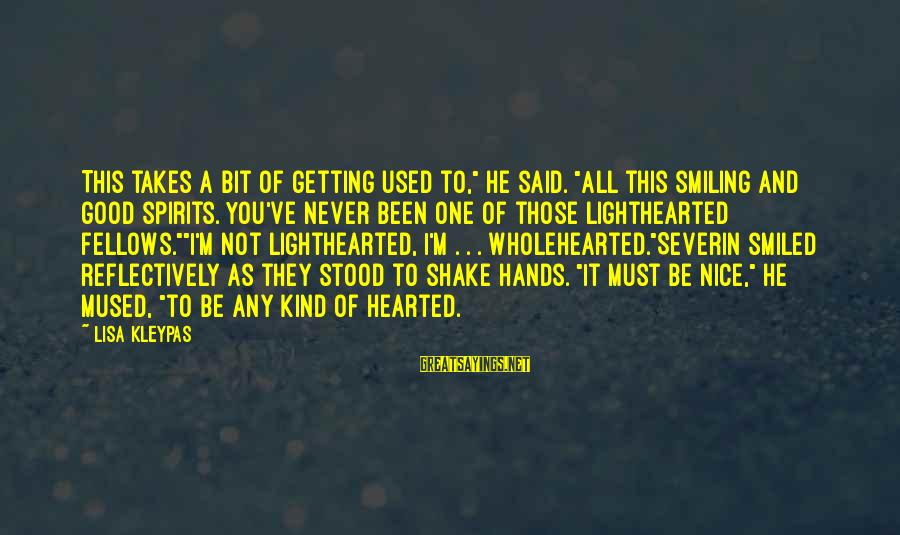 """Good Hearted Sayings By Lisa Kleypas: This takes a bit of getting used to,"""" he said. """"All this smiling and good"""