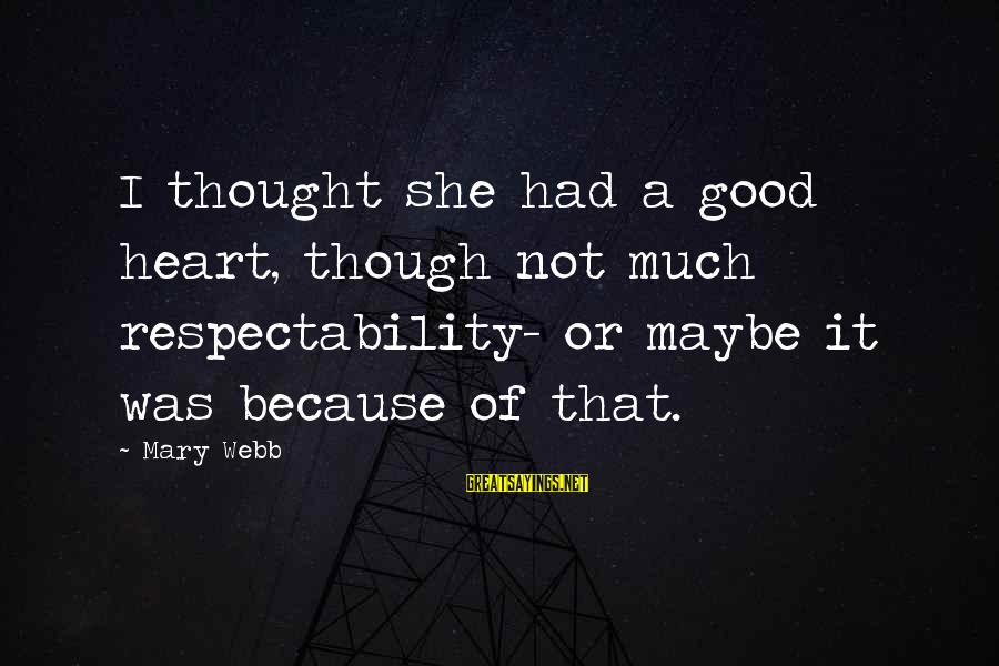 Good Hearted Sayings By Mary Webb: I thought she had a good heart, though not much respectability- or maybe it was