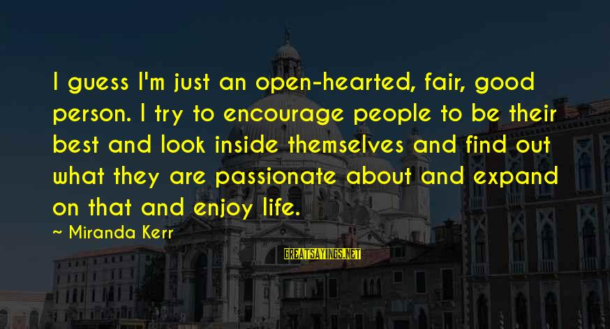 Good Hearted Sayings By Miranda Kerr: I guess I'm just an open-hearted, fair, good person. I try to encourage people to