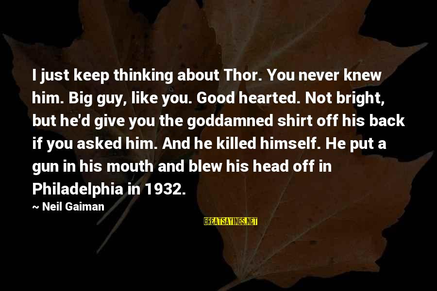 Good Hearted Sayings By Neil Gaiman: I just keep thinking about Thor. You never knew him. Big guy, like you. Good