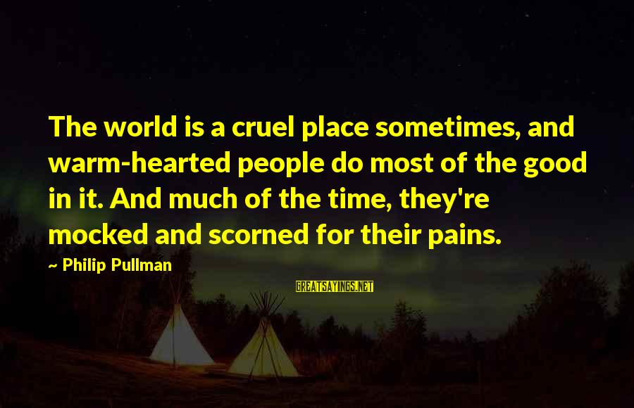 Good Hearted Sayings By Philip Pullman: The world is a cruel place sometimes, and warm-hearted people do most of the good