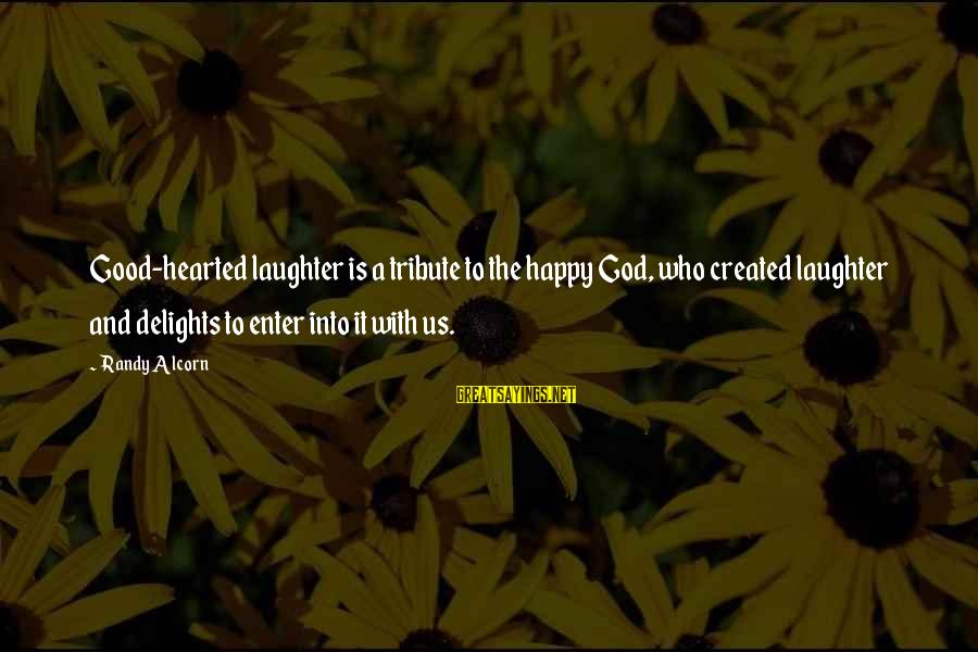 Good Hearted Sayings By Randy Alcorn: Good-hearted laughter is a tribute to the happy God, who created laughter and delights to