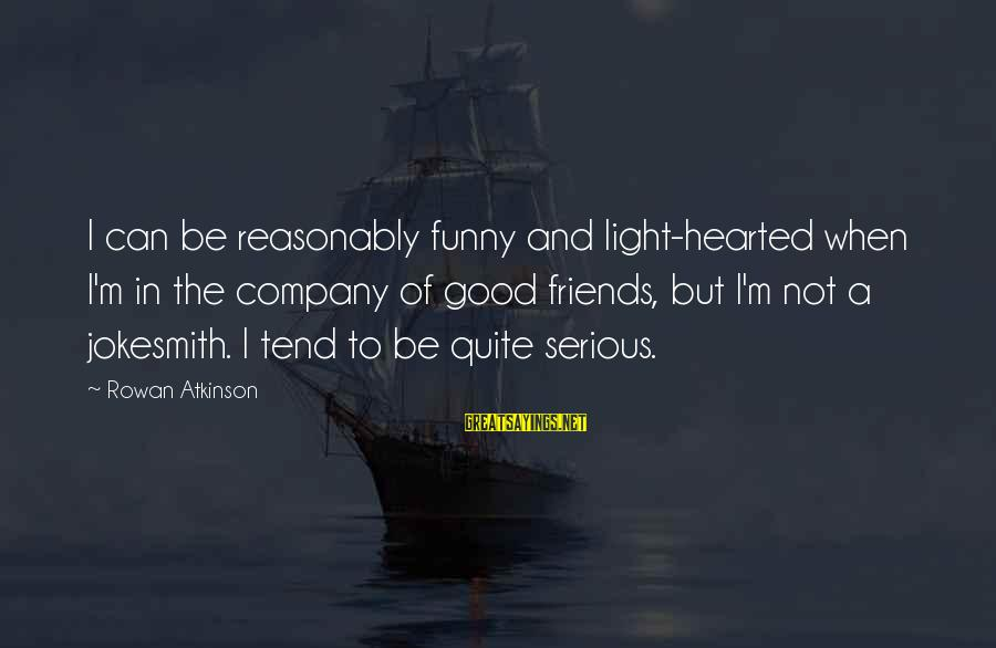 Good Hearted Sayings By Rowan Atkinson: I can be reasonably funny and light-hearted when I'm in the company of good friends,