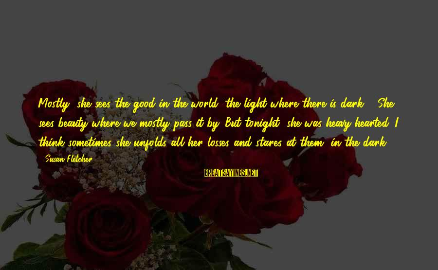 Good Hearted Sayings By Susan Fletcher: Mostly, she sees the good in the world, the light where there is dark ...