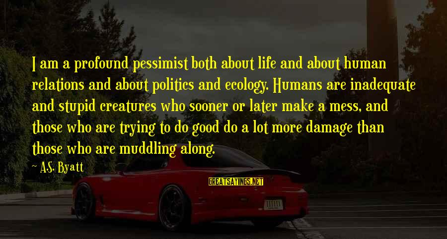 Good Human Relations Sayings By A.S. Byatt: I am a profound pessimist both about life and about human relations and about politics