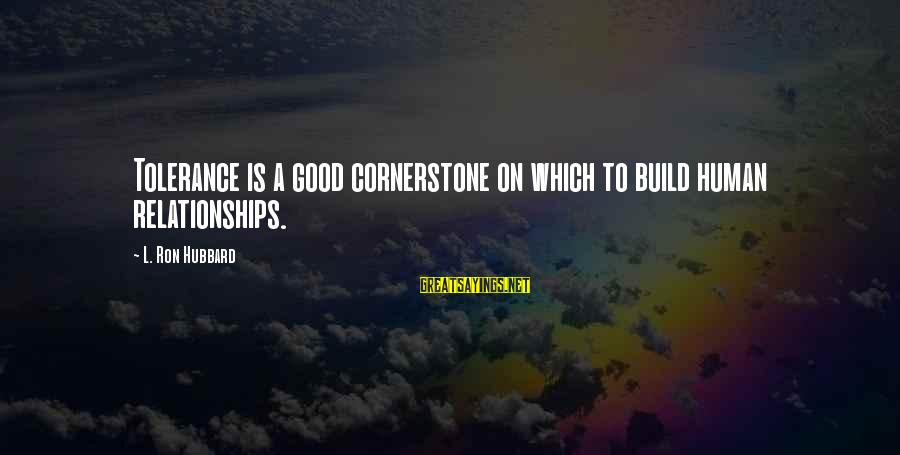 Good Human Relations Sayings By L. Ron Hubbard: Tolerance is a good cornerstone on which to build human relationships.