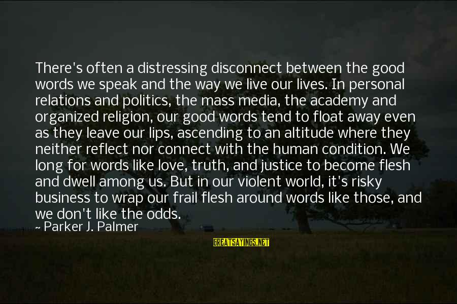 Good Human Relations Sayings By Parker J. Palmer: There's often a distressing disconnect between the good words we speak and the way we