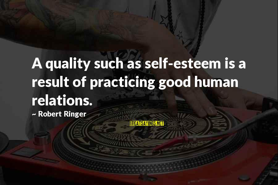 Good Human Relations Sayings By Robert Ringer: A quality such as self-esteem is a result of practicing good human relations.