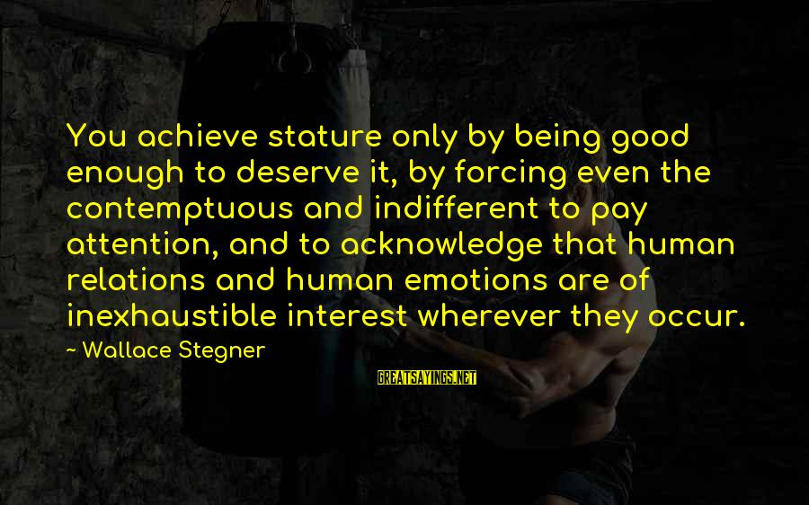 Good Human Relations Sayings By Wallace Stegner: You achieve stature only by being good enough to deserve it, by forcing even the