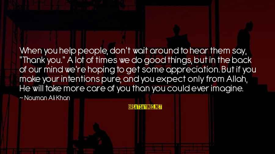 """Good Intentions Islam Sayings By Nouman Ali Khan: When you help people, don't wait around to hear them say, """"Thank you."""" A lot"""