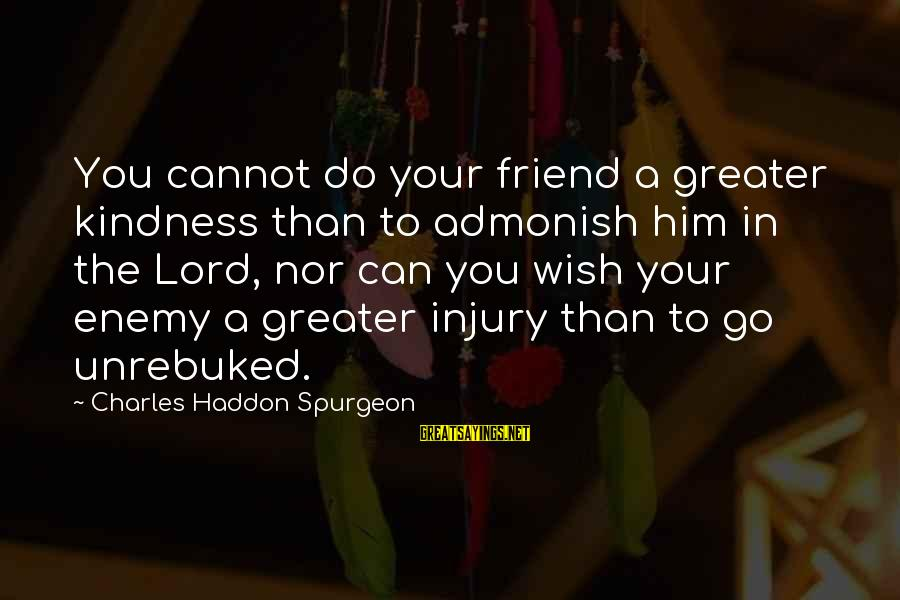 Good Iranian Sayings By Charles Haddon Spurgeon: You cannot do your friend a greater kindness than to admonish him in the Lord,