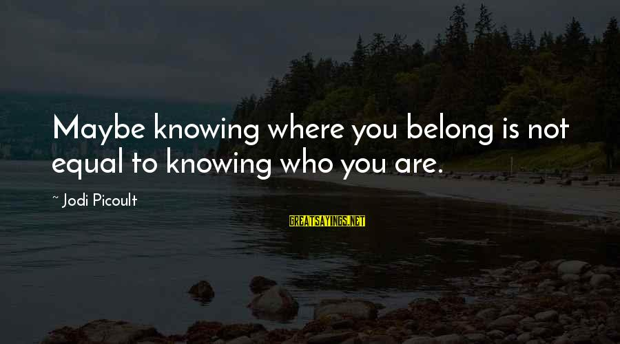 Good Iranian Sayings By Jodi Picoult: Maybe knowing where you belong is not equal to knowing who you are.