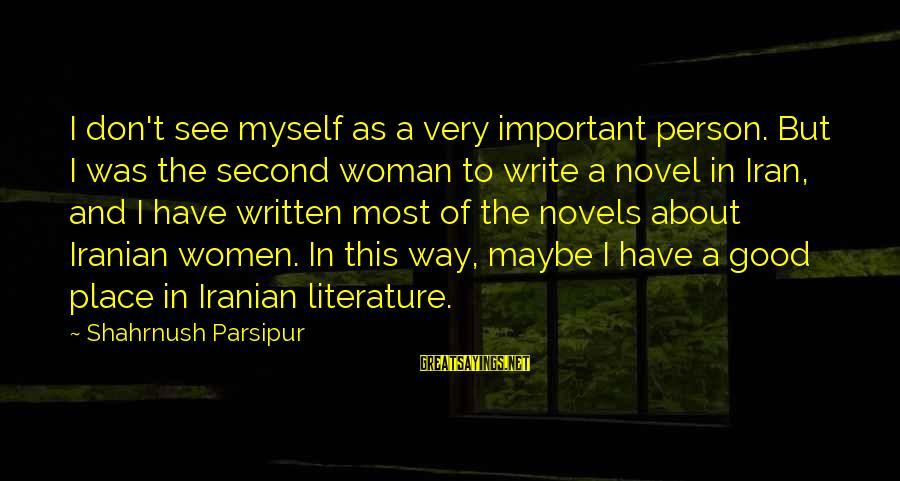 Good Iranian Sayings By Shahrnush Parsipur: I don't see myself as a very important person. But I was the second woman