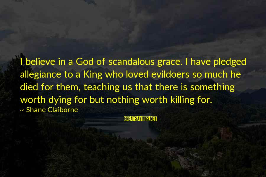Good Iranian Sayings By Shane Claiborne: I believe in a God of scandalous grace. I have pledged allegiance to a King
