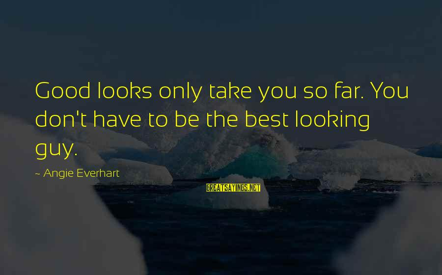 Good Looking Sayings By Angie Everhart: Good looks only take you so far. You don't have to be the best looking