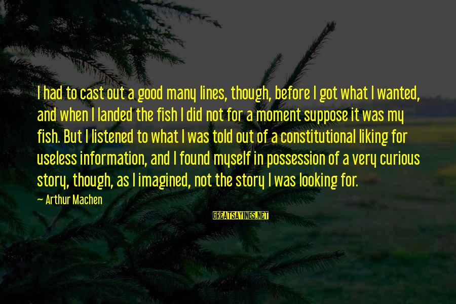 Good Looking Sayings By Arthur Machen: I had to cast out a good many lines, though, before I got what I