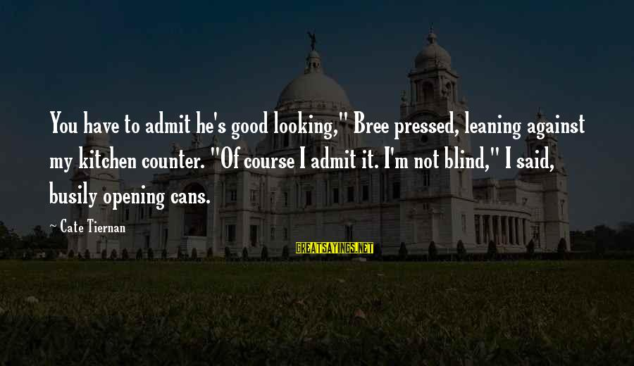 """Good Looking Sayings By Cate Tiernan: You have to admit he's good looking,"""" Bree pressed, leaning against my kitchen counter. """"Of"""