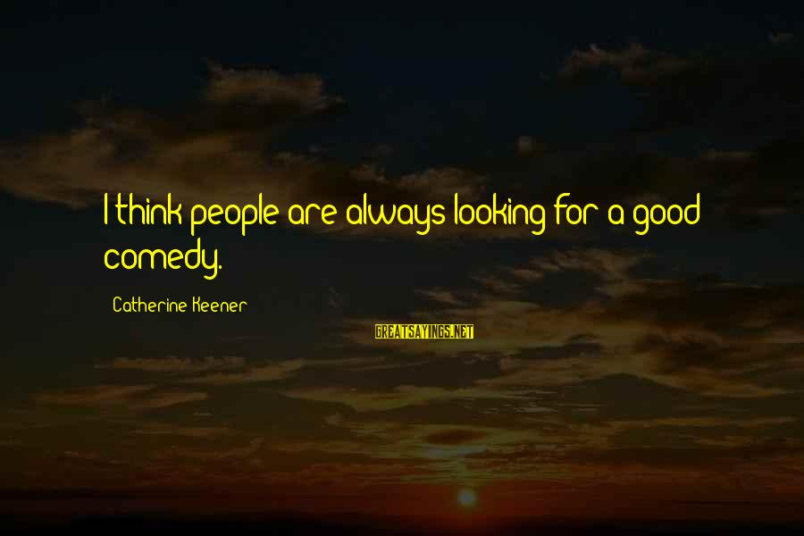 Good Looking Sayings By Catherine Keener: I think people are always looking for a good comedy.