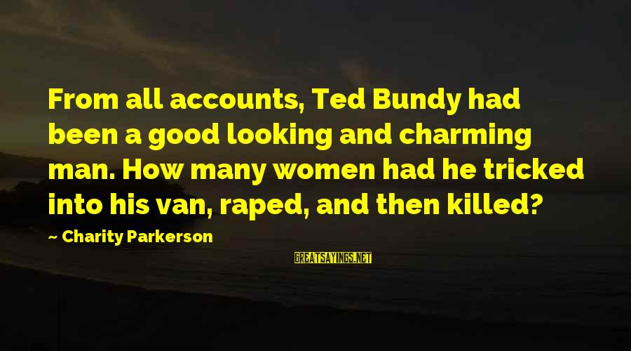 Good Looking Sayings By Charity Parkerson: From all accounts, Ted Bundy had been a good looking and charming man. How many