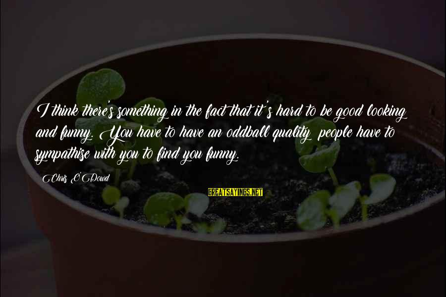 Good Looking Sayings By Chris O'Dowd: I think there's something in the fact that it's hard to be good looking and