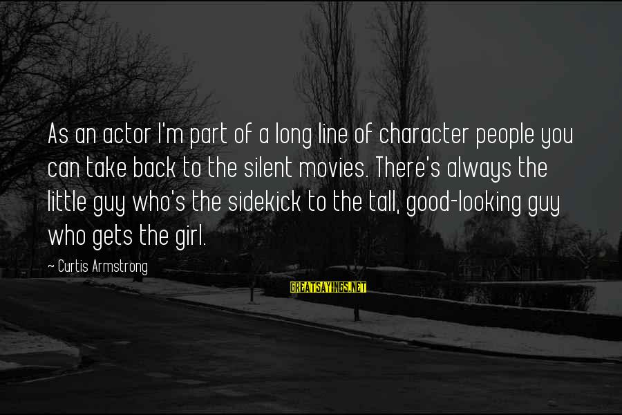 Good Looking Sayings By Curtis Armstrong: As an actor I'm part of a long line of character people you can take