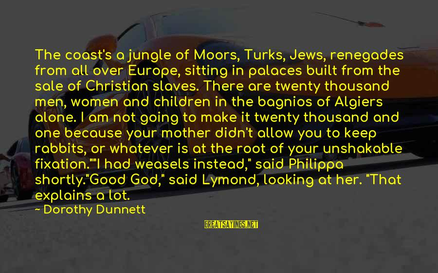 Good Looking Sayings By Dorothy Dunnett: The coast's a jungle of Moors, Turks, Jews, renegades from all over Europe, sitting in