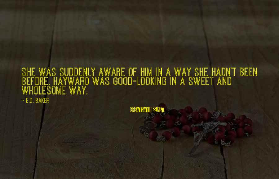 Good Looking Sayings By E.D. Baker: She was suddenly aware of him in a way she hadn't been before. Hayward was
