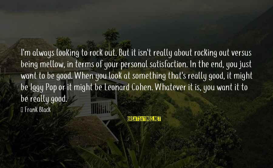 Good Looking Sayings By Frank Black: I'm always looking to rock out. But it isn't really about rocking out versus being