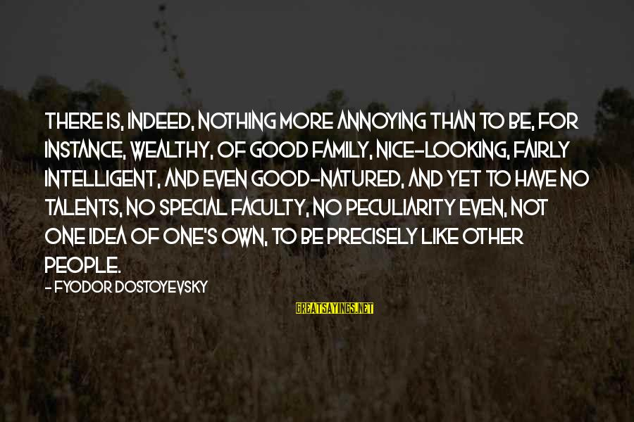Good Looking Sayings By Fyodor Dostoyevsky: There is, indeed, nothing more annoying than to be, for instance, wealthy, of good family,