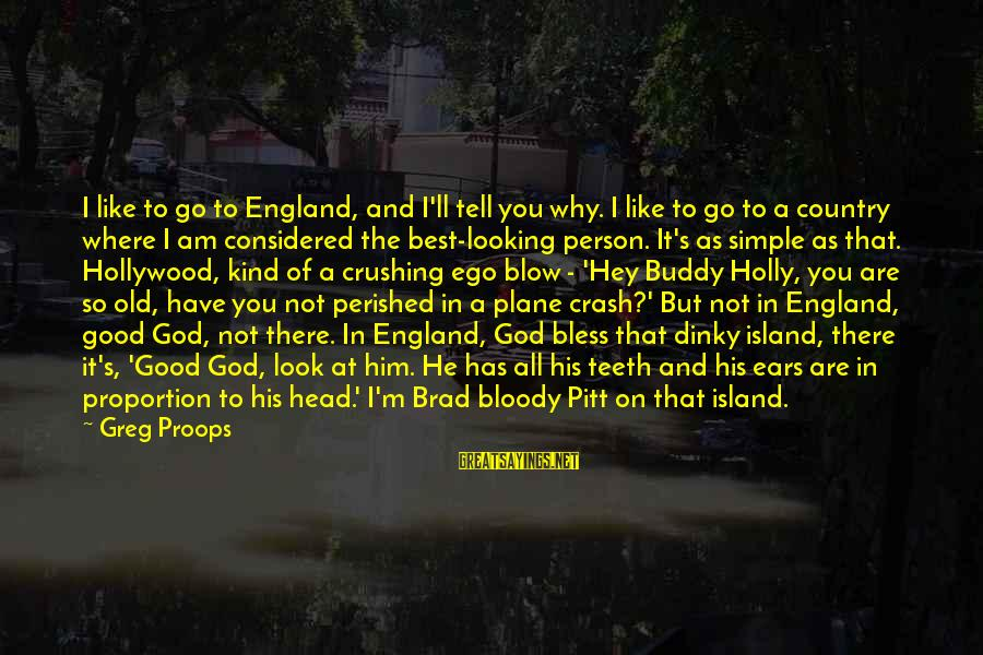 Good Looking Sayings By Greg Proops: I like to go to England, and I'll tell you why. I like to go