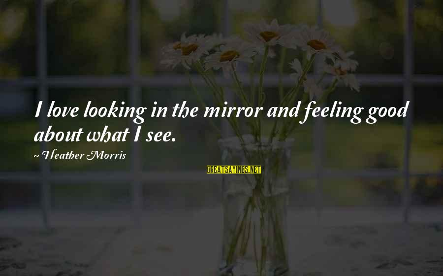 Good Looking Sayings By Heather Morris: I love looking in the mirror and feeling good about what I see.