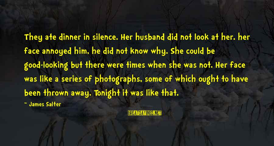 Good Looking Sayings By James Salter: They ate dinner in silence. Her husband did not look at her. her face annoyed