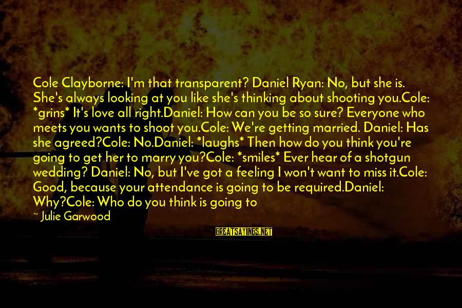Good Looking Sayings By Julie Garwood: Cole Clayborne: I'm that transparent? Daniel Ryan: No, but she is. She's always looking at
