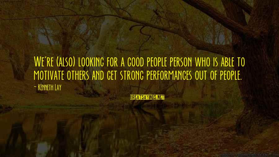 Good Looking Sayings By Kenneth Lay: We're (also) looking for a good people person who is able to motivate others and