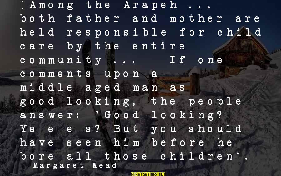 Good Looking Sayings By Margaret Mead: [Among the Arapeh ... both father and mother are held responsible for child care by