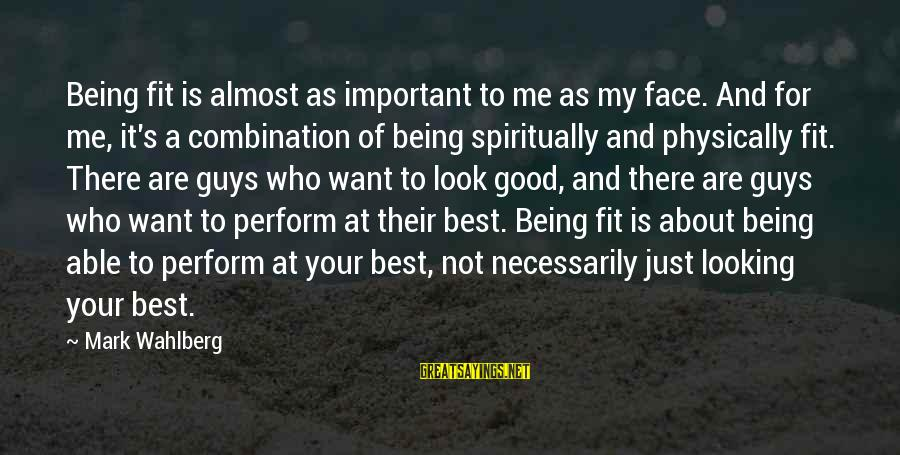 Good Looking Sayings By Mark Wahlberg: Being fit is almost as important to me as my face. And for me, it's