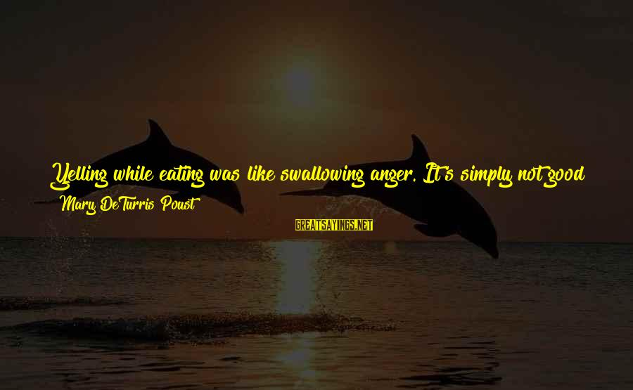 Good Looking Sayings By Mary DeTurris Poust: Yelling while eating was like swallowing anger. It's simply not good for us. It leaves