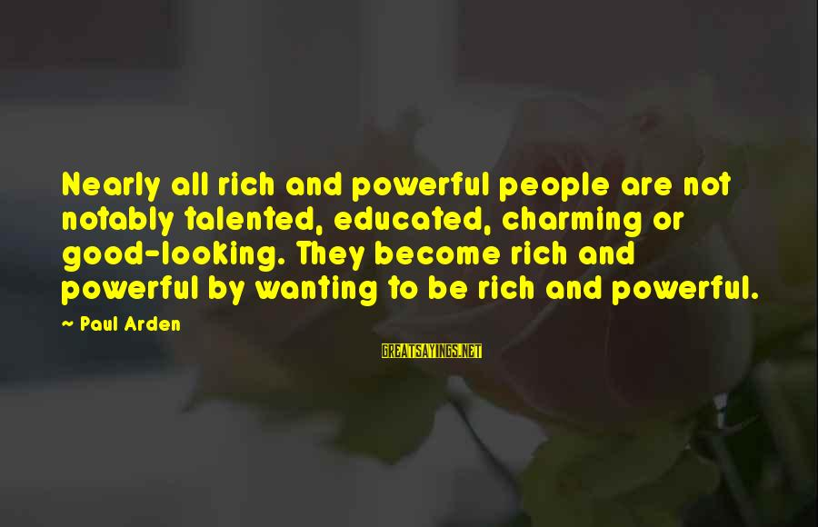 Good Looking Sayings By Paul Arden: Nearly all rich and powerful people are not notably talented, educated, charming or good-looking. They