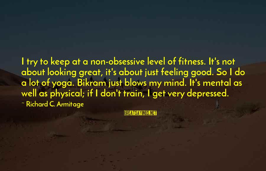Good Looking Sayings By Richard C. Armitage: I try to keep at a non-obsessive level of fitness. It's not about looking great,