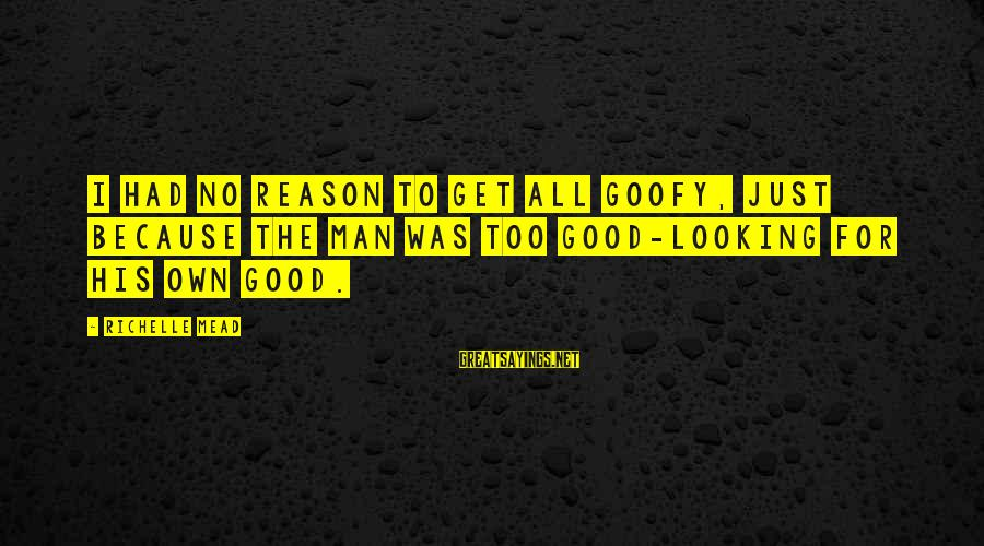 Good Looking Sayings By Richelle Mead: I had no reason to get all goofy, just because the man was too good-looking