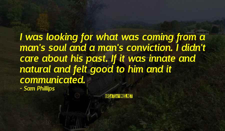 Good Looking Sayings By Sam Phillips: I was looking for what was coming from a man's soul and a man's conviction.