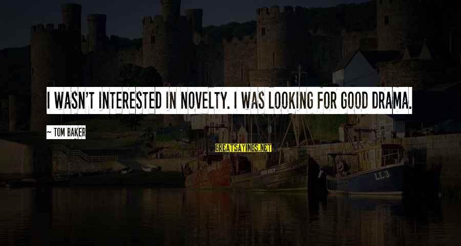 Good Looking Sayings By Tom Baker: I wasn't interested in novelty. I was looking for good drama.