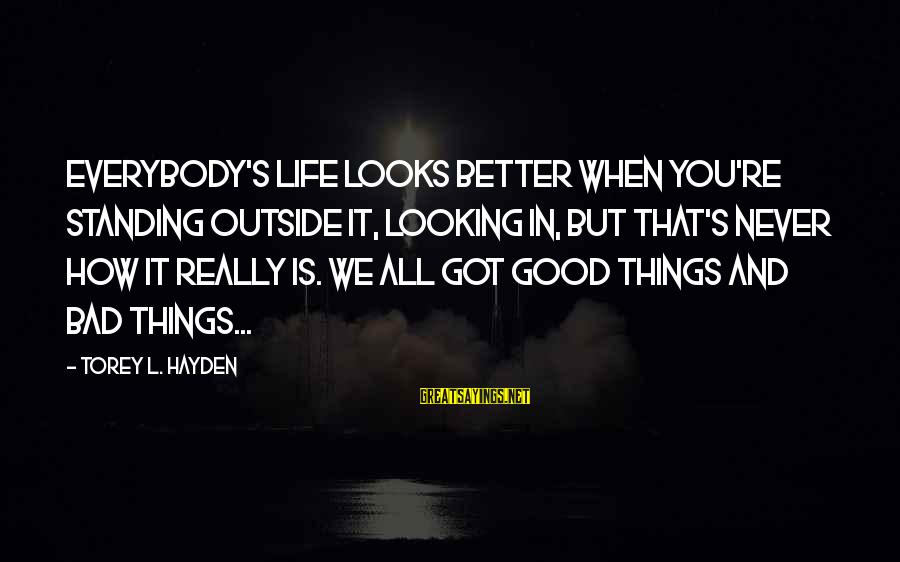 Good Looking Sayings By Torey L. Hayden: Everybody's life looks better when you're standing outside it, looking in, but that's never how