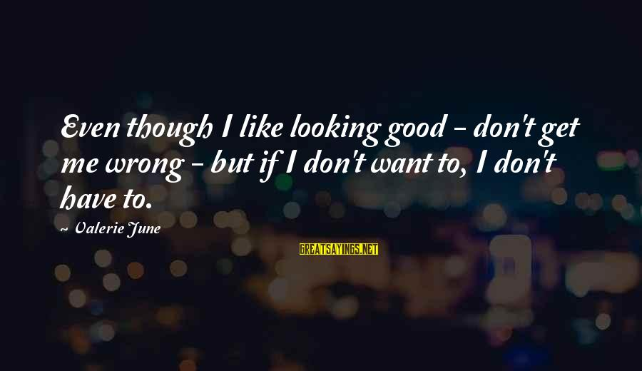 Good Looking Sayings By Valerie June: Even though I like looking good - don't get me wrong - but if I