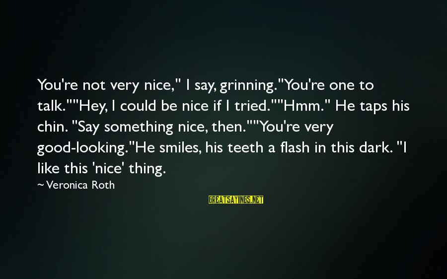 """Good Looking Sayings By Veronica Roth: You're not very nice,"""" I say, grinning.""""You're one to talk.""""""""Hey, I could be nice if"""